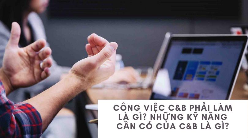 Công việc C&B phải làm là gì? Những kỹ năng cần có của C&b là gì?